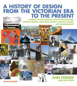 A History of Design from the Victorian Era to the Present: A Survey of the Modern Style in Architecture, Interior Design, Industrial Design, Graphic Design, and Photography