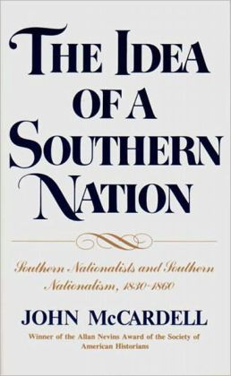 The Idea of a Southern Nation: Southern Nationalists and Southern Nationalism, 1830-1860