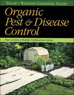 Taylor's Weekend Gardening Guide to Organic Pest and Disease Control: How to Grow a Healthy, Problem-Free Garden