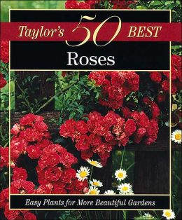 Taylor's 50 Best Roses: Easy Plants for More Beautiful Gardens