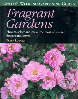 Taylor's Weekend Gardening Guide to Fragrant Gardens: How to Select and Make the Most of Scented Flowers and Leaves