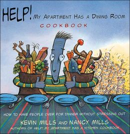 Help! My Apartment Has a Dining Room Cookbook: How to Have People Over for Dinner Without Stressing Out Kevin Mills and Nancy Mills