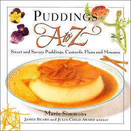 Puddings A to Z: Sweet and Savory Puddings, Custards, Flans and Mousses