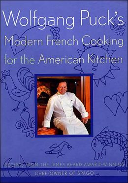 Wolfgang Puck's Modern French Cooking for the American Kitchen: Recipes form the James Beard Award-Winning Chef-Owner of Spago
