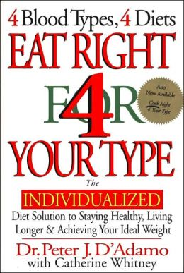 Eat Right 4 Your Type: The Individualized Diet Solution to Staying Healthy, Living Longer and Achieving Your Ideal Weight