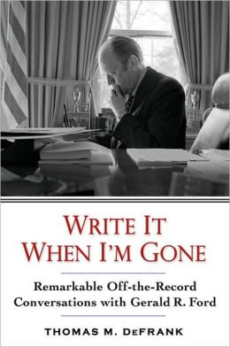 Write It When I'm Gone: Remarkable Off-the-Record Conversations with Gerald Ford