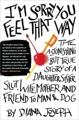 I'm Sorry You Feel That Way: The Astonishing but True Story of a Daughter, Sister, Slut,Wife, Mother, andFriend to Man and Dog