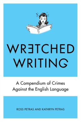 Wretched Writing: A Compendium of Crimes Against the English Language