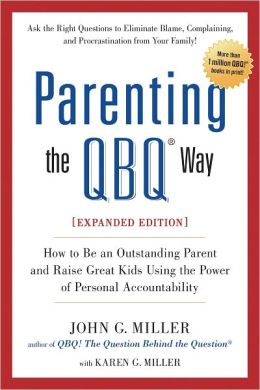 Parenting the QBQ Way, Expanded Edition: How to be an Outstanding Parent and Raise Great Kids Using the Power of Personal Accountability