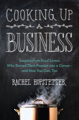 Cooking Up a Business: Lessons from Food Lovers Who Turned Their Passion into a Career -- and How You Can, Too