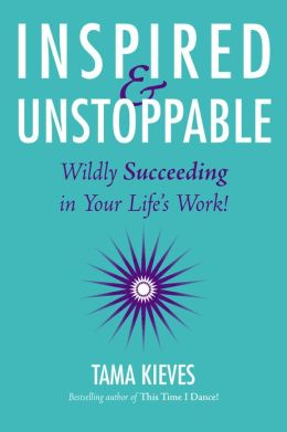 Inspired & Unstoppable: Wildly Succeeding in Your Life's Work!