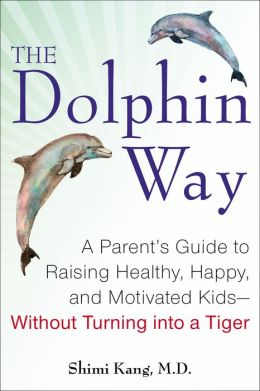 The Dolphin Way: A Parent's Guide to Raising Healthy, Happy, and Motivated Kids--Without Turning into a Tiger