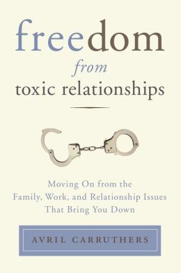 Freedom from Toxic Relationships: Moving On from the Family, Work, and Relationship Issues That Bring You Down