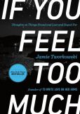 Book Cover Image. Title: If You Feel Too Much:  Thoughts on Things Found and Lost and Hoped For, Author: Jamie Tworkowski