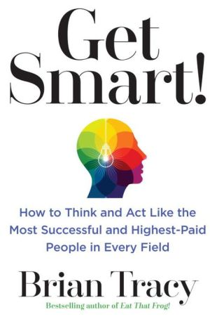 Get Smart!: How to Think, Decide, Act, and Get Better Results in Everything You Do