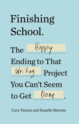 Finishing School: The Happy Ending to That Writing Project You Can't Seem to Get Done