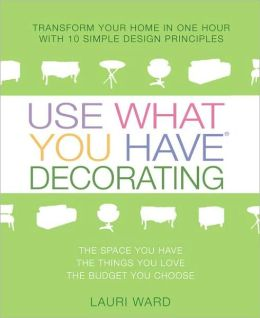 Use What You Have Decorating: Transform Your Home in One Hour with Ten Simple Design Principles Using...