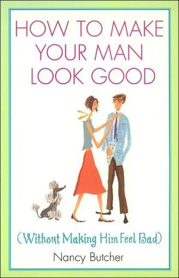How to Make Your Man Look Good: (Without Making Him Feel Bad)