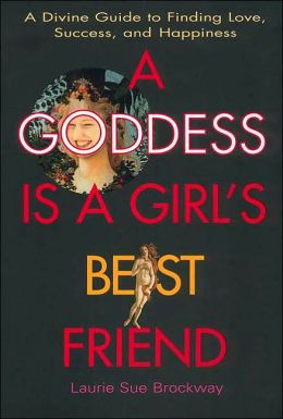 A Goddess Is a Girl's Best Friend: A Divine Guide to Finding Love, Success, and Happiness