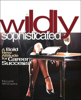Wildly Sophisticated: A Bold New Attitude for Career Success