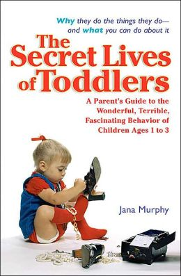 The Secret Lives of Toddlers: A Parent's Guide to the Wonderful, Terrible, Fascinating Behavior of Children Ages 1 to 3