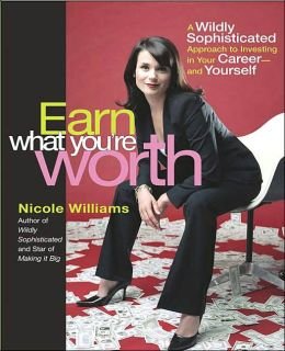 Earn What You're Worth: A Wildly Sophisticated Approach to Investing in Your Career-and Yourself