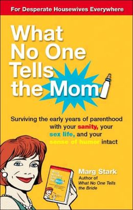 What No One Tells the Mom: Surviving the Early Years of Parenthood with Your Sanity, Your Sex Life and Your Sense of Humor Intact