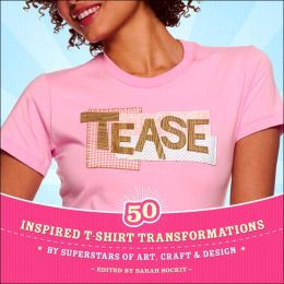 Tease: Inspired T-shirt Transformations by Superstars of Art, Craft, and Design