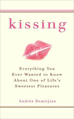 Kissing: Everything You Ever Wanted to Know About One of Life's Sweetest Pleasures
