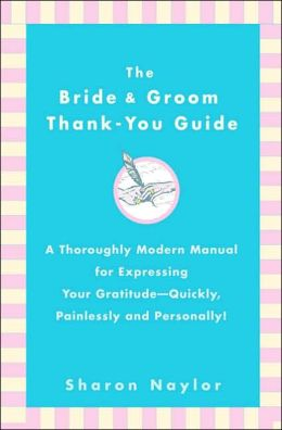 The Bride and Groom Thank-You Guide: A Thoroughly Modern Manual for Expressing Your Gratitude - Quickly, Painlessly and Personally!