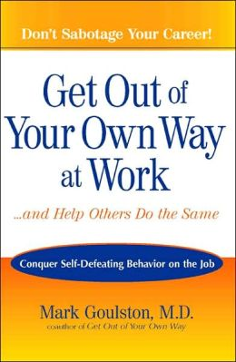 Get Out of Your Own Way at Work and Help Others Do the Same: Conquer Self-Defeating Behavior on the Job