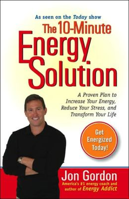 The 10-Minute Energy Solution: A Proven Plan to Increase Your Energy, Reduce Your Stress, and Improve your Life
