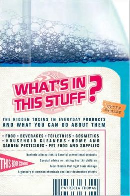 What's in This Stuff?: The Hidden Toxins in Everyday Products and What You Can Do about Them