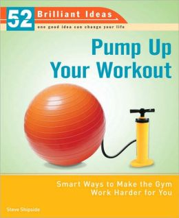 Pump up Your Workout: Smart Ways to Make the Gym Work Harder for You (52 Brilliant Ideas)
