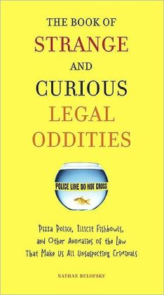 The Book of Strange and Curious Legal Oddities: Pizza Police, Illicit Fishbowls, and Other Anomalies of theLaw That Make Us AllUnsuspecting Criminals