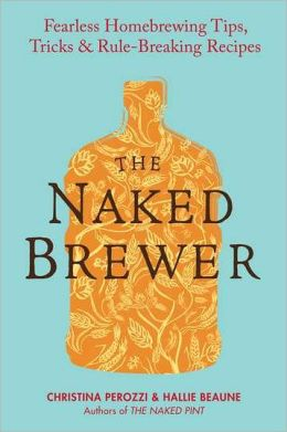 The Naked Brewer: Fearless Homebrewing, Tips, Tricks and Rule-breaking Recipes