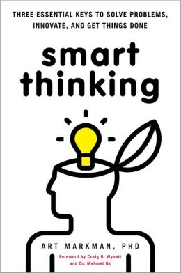 Smart Thinking; Three Essential Keys to Solve Problems, Innovate, and Get Things Done [Requested] - Art Markman