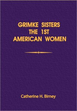 Grimke Sisters, Sarah and Angelina Grimke: The First America Women Advocates of Abolition and Women's Rights