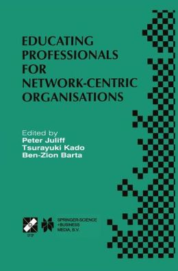 Educating Professionals for Network-Centric Organisations: IFIP TC3 WG3.4 International Working Conference on Educating Professionals for Network-Centric Organisations August 23-28, 1998, Saitama, Japan