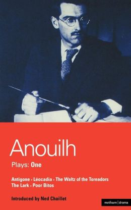 Anouilh Plays: One: Antigone, Leocadia, The Waltz of the Toreadors, The Lark, and Poor Bitos