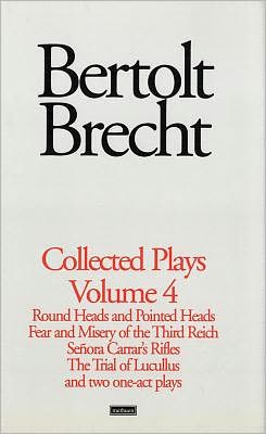 Brecht Collected Plays: 4: Round and Pointed Heads;Fear and Misery;S. Carrar's Rifles;Trial of Lucull;Dansen;How Much Is Your Iron?