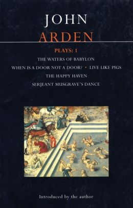 Arden Plays: 1: The Waters of Babylon, When is a Door not a Door?, Live Like Pigs, The Happy Haven, and Serjeant Musgrave's Dance