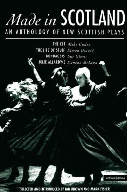 Made In Scotland: Anthology of New Scottish Plays The Cut , The Life of Stuff , Bondagers , Julie Allardyce