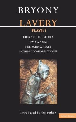 Lavery Plays:1: Origin of the Species; Two Marias; Her Aching Heart; Nothing Compares to You