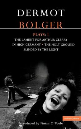 Dermot Bolger Plays: The Lament for Arthur Cleary; In High Germany; The Holy Ground; Blinded by the Light