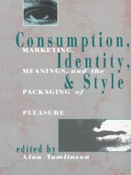 Consumption, Identity, & Style: Marketing, Meanings, and the Packaging of Pleasure