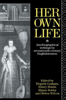 Her Own Life: Autobiographical Writings by Seventeenth-Century Englishwomen