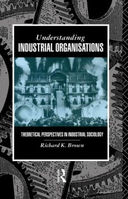 Understanding Industrial Organizations: Theoretical Perspectives in Industrial Sociology