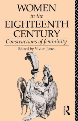 Women in the Eighteenth Century: Constructions of Femininity