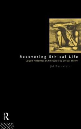 Recovering Ethical Life: Jurgen Habermas and the Future of Critical Theory